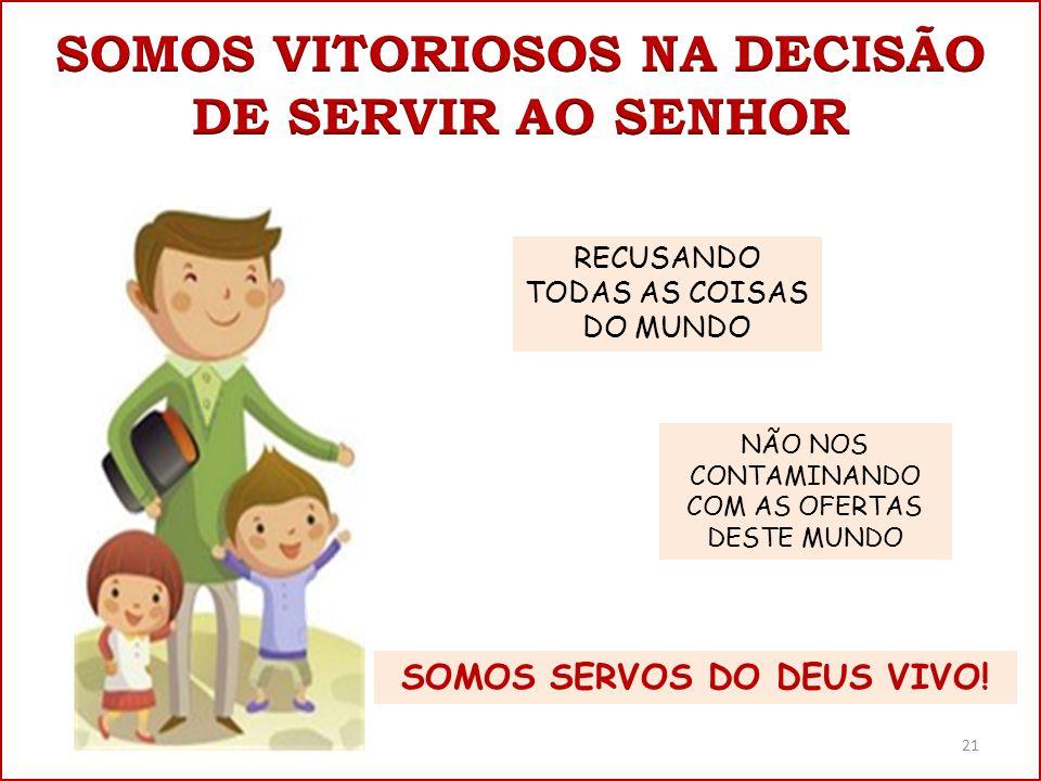RECUSANDO TODAS AS COISAS DO MUNDO NÃO NOS CONTAMINANDO COM AS OFERTAS DESTE MUNDO SOMOS SERVOS DO DEUS VIVO! 21