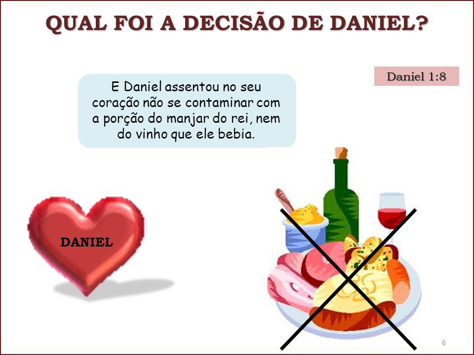 QUAL FOI A DECISÃO DE DANIEL? Daniel 1:8 DANIEL E Daniel assentou no seu coração não se contaminar com a porção do manjar do rei, nem do vinho que ele