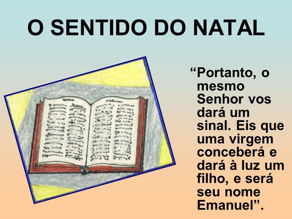 O SENTIDO DO NATAL Portanto, o mesmo Senhor vos dará um sinal. Eis que uma virgem conceberá e dará à luz um filho, e será seu nome Emanuel.