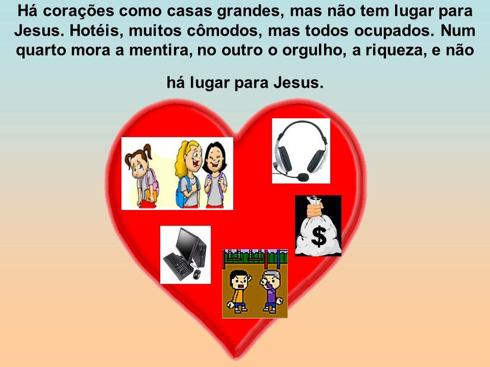Há corações como casas grandes, mas não tem lugar para Jesus. Hotéis, muitos cômodos, mas todos ocupados. Num quarto mora a mentira, no outro o orgulh