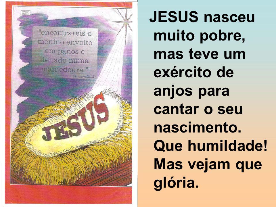 JESUS nasceu muito pobre, mas teve um exército de anjos para cantar o seu nascimento. Que humildade! Mas vejam que glória.