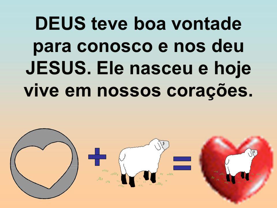 DEUS teve boa vontade para conosco e nos deu JESUS. Ele nasceu e hoje vive em nossos corações.