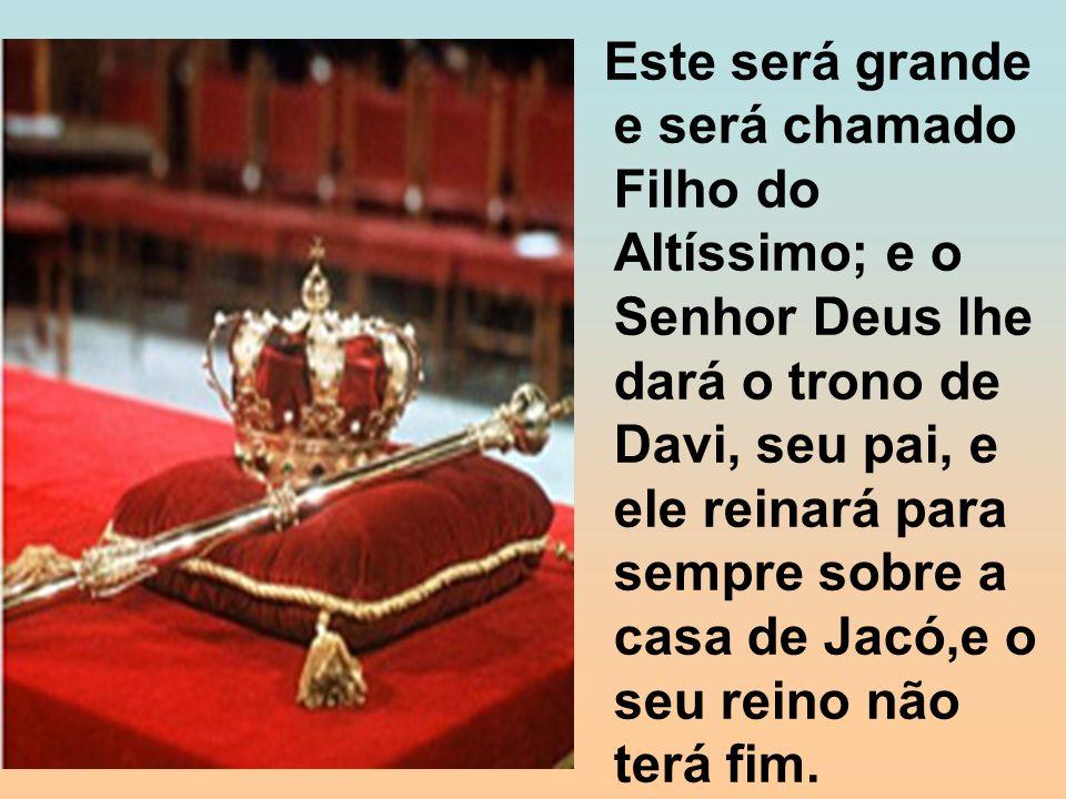 Este será grande e será chamado Filho do Altíssimo; e o Senhor Deus lhe dará o trono de Davi, seu pai, e ele reinará para sempre sobre a casa de Jacó,e o seu reino não terá fim.
