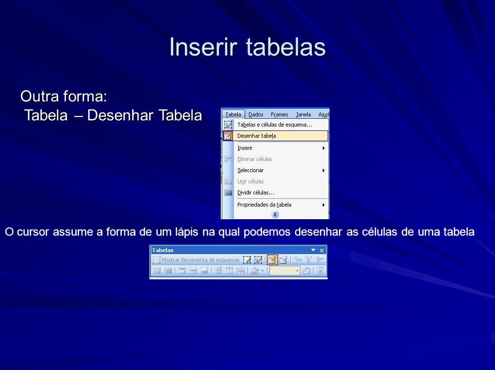 Inserir tabelas Outra forma: Tabela – Desenhar Tabela Tabela – Desenhar Tabela O cursor assume a forma de um lápis na qual podemos desenhar as células de uma tabela