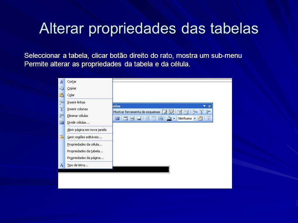 Alterar propriedades das tabelas Seleccionar a tabela, clicar botão direito do rato, mostra um sub-menu Permite alterar as propriedades da tabela e da célula.