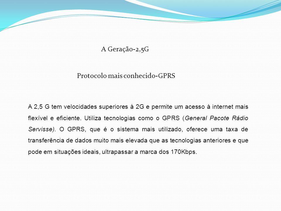 A Geração-2,5G Protocolo mais conhecido-GPRS A 2,5 G tem velocidades superiores à 2G e permite um acesso à internet mais flexível e eficiente. Utiliza