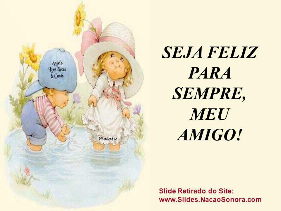 SEJA FELIZ PARA SEMPRE, MEU AMIGO! Slide Retirado do Site: www.Slides.NacaoSonora.com