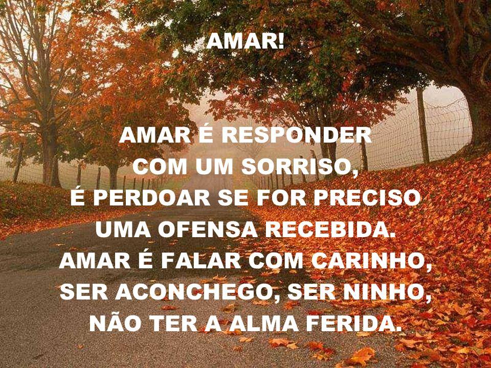 AMAR.AMAR É RESPONDER COM UM SORRISO, É PERDOAR SE FOR PRECISO UMA OFENSA RECEBIDA.