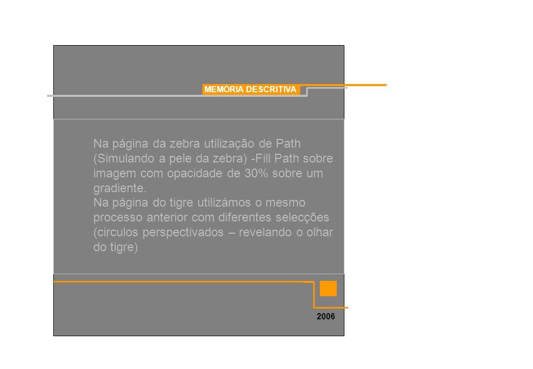 MEMÓRIA DESCRITIVA 2006 Na página da zebra utilização de Path (Simulando a pele da zebra) -Fill Path sobre imagem com opacidade de 30% sobre um gradie