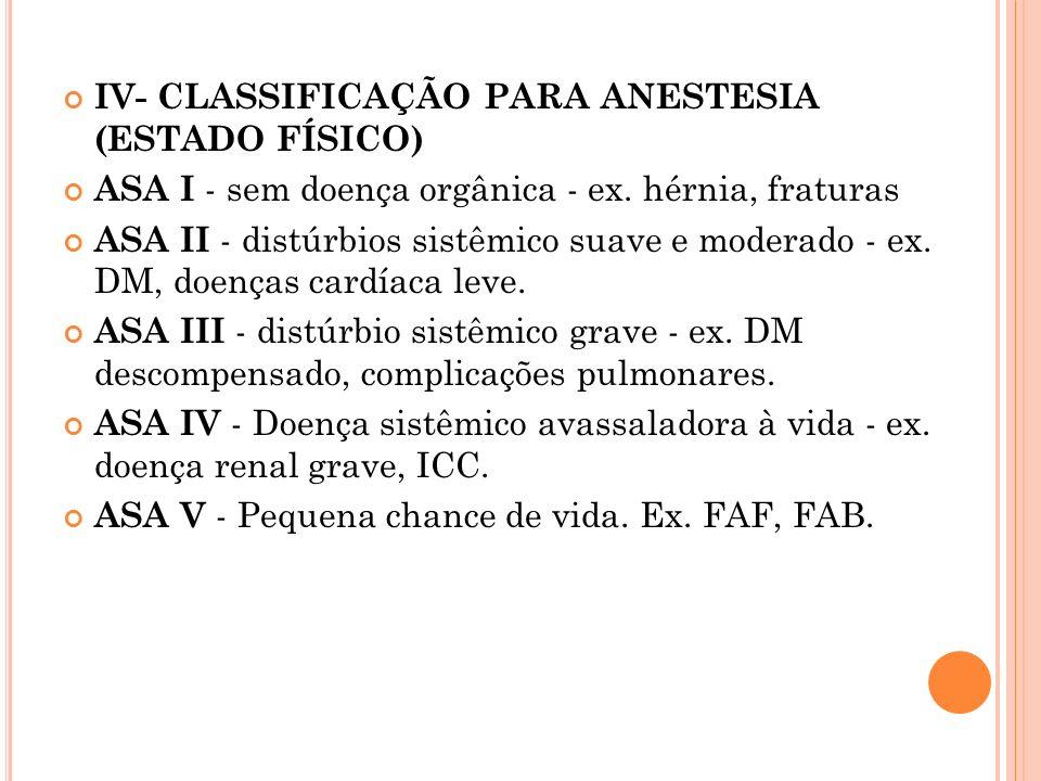 IV- CLASSIFICAÇÃO PARA ANESTESIA (ESTADO FÍSICO) ASA I - sem doença orgânica - ex. hérnia, fraturas ASA II - distúrbios sistêmico suave e moderado - e
