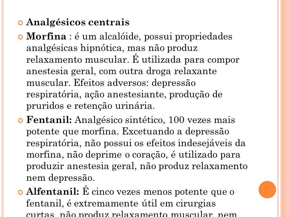 Analgésicos centrais Morfina : é um alcalóide, possui propriedades analgésicas hipnótica, mas não produz relaxamento muscular. É utilizada para compor