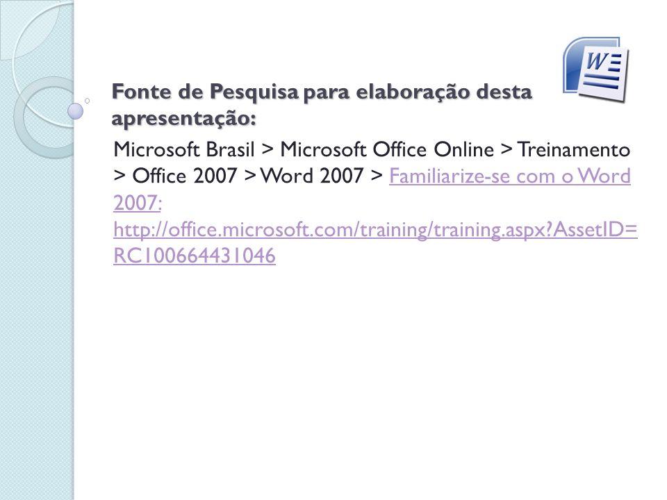 Fonte de Pesquisa para elaboração desta apresentação: Microsoft Brasil > Microsoft Office Online > Treinamento > Office 2007 > Word 2007 > Familiarize