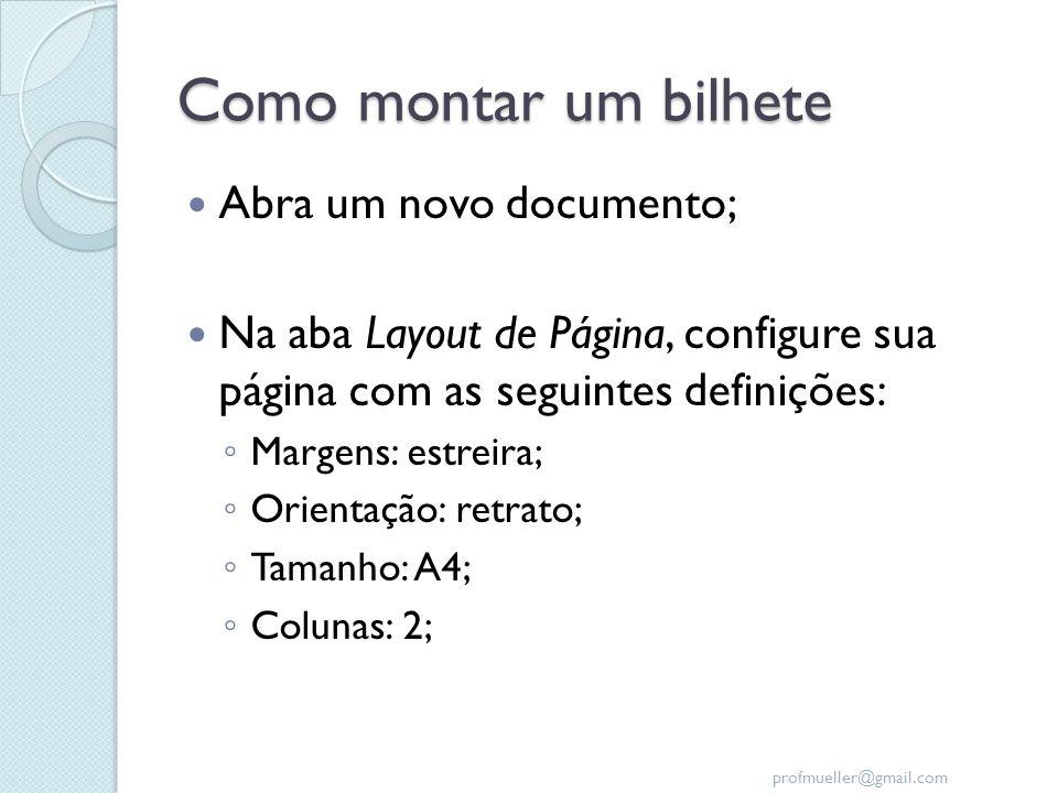 profmueller@gmail.com Como montar um bilhete Abra um novo documento; Na aba Layout de Página, configure sua página com as seguintes definições: Margen