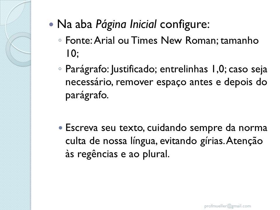 profmueller@gmail.com Na aba Página Inicial configure: Fonte: Arial ou Times New Roman; tamanho 10; Parágrafo: Justificado; entrelinhas 1,0; caso seja