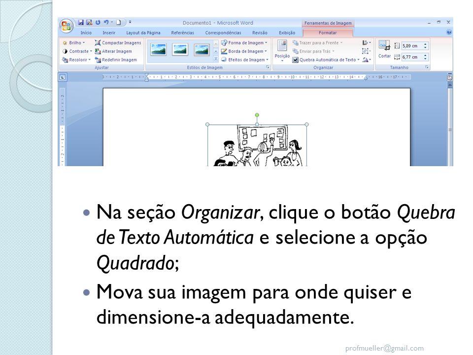 profmueller@gmail.com Na seção Organizar, clique o botão Quebra de Texto Automática e selecione a opção Quadrado; Mova sua imagem para onde quiser e d