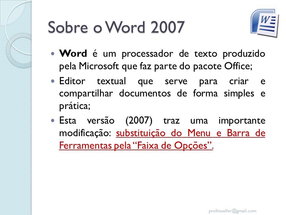 profmueller@gmail.com Sobre o Word 2007 Word é um processador de texto produzido pela Microsoft que faz parte do pacote Office; Editor textual que ser