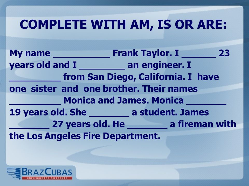 COMPLETE WITH AM, IS OR ARE: My name __________ Frank Taylor. I ______ 23 years old and I ________ an engineer. I _________ from San Diego, California