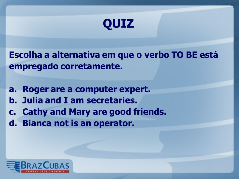 QUIZ Escolha a alternativa em que o verbo TO BE está empregado corretamente. a.Roger are a computer expert. b.Julia and I am secretaries. c.Cathy and