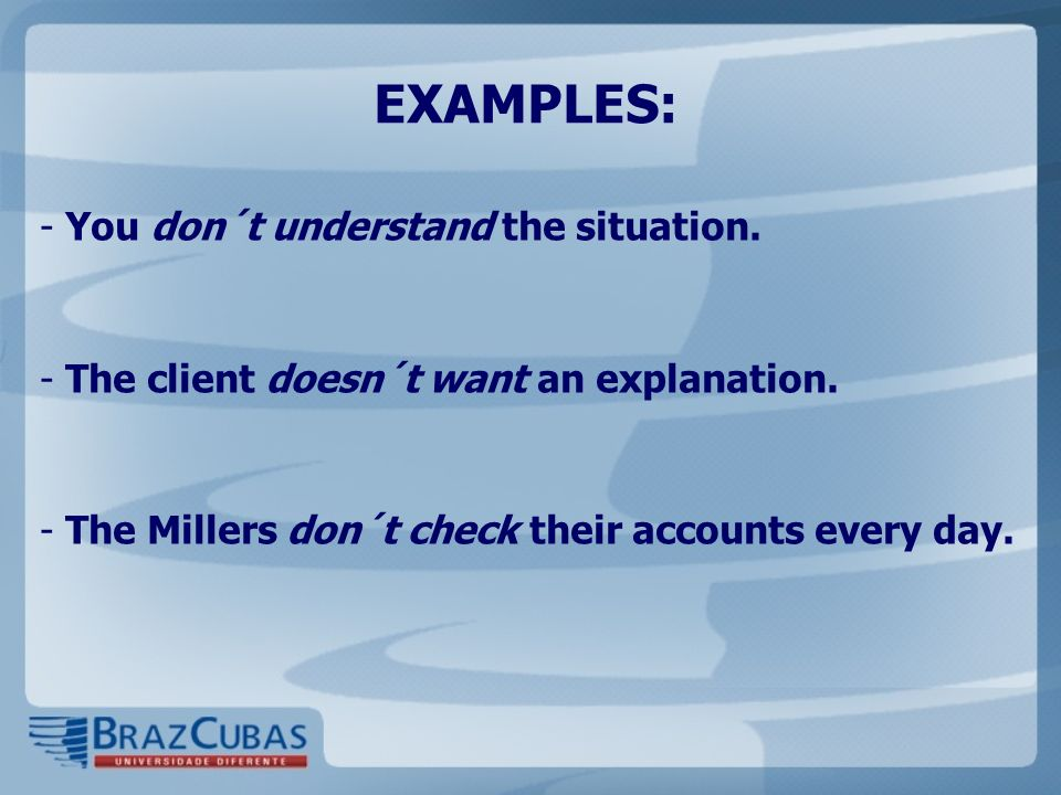 EXAMPLES: - You don´t understand the situation. - The client doesn´t want an explanation. - The Millers don´t check their accounts every day.