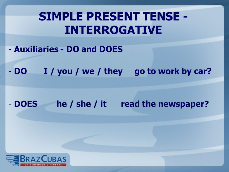 SIMPLE PRESENT TENSE - INTERROGATIVE - Auxiliaries - DO and DOES - DO I / you / we / they go to work by car.