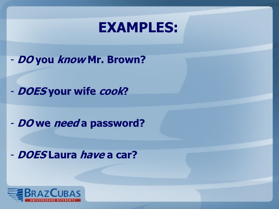 EXAMPLES: - DO you know Mr. Brown? - DOES your wife cook? - DO we need a password? - DOES Laura have a car?