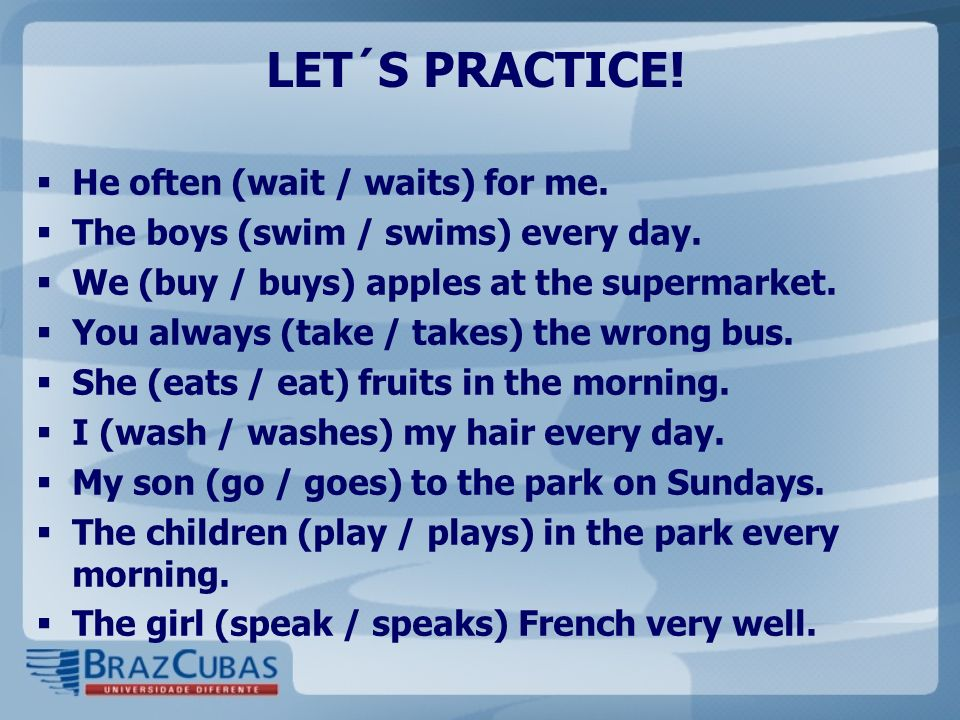 LET´S PRACTICE! He often (wait / waits) for me. The boys (swim / swims) every day. We (buy / buys) apples at the supermarket. You always (take / takes
