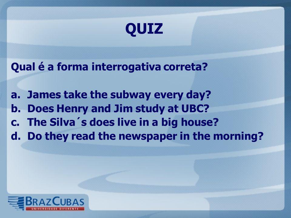 QUIZ Qual é a forma interrogativa correta.a.James take the subway every day.