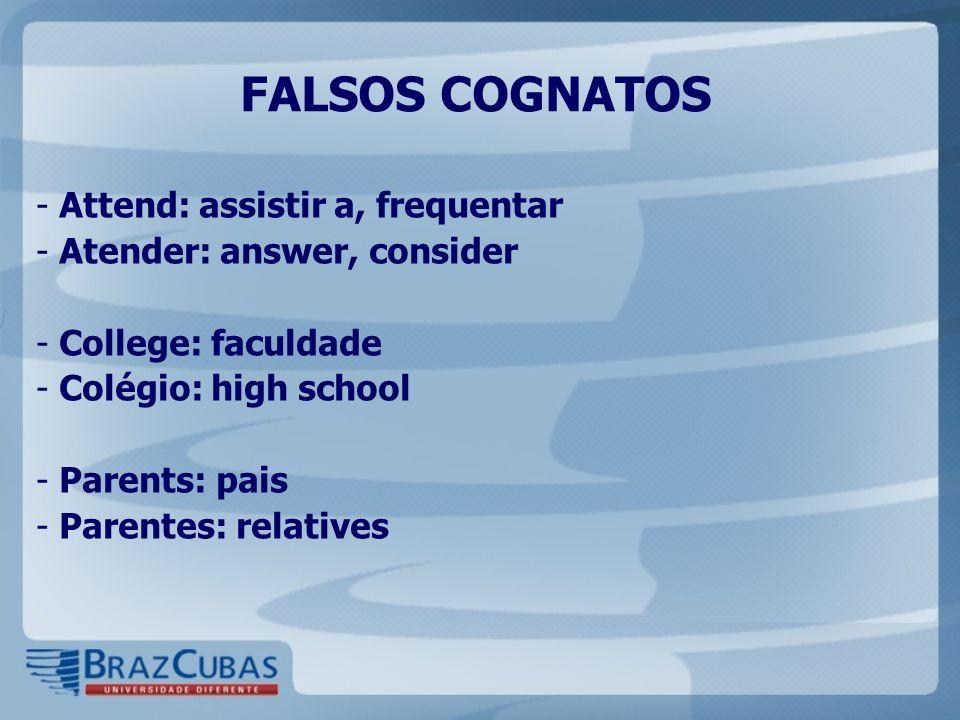 FALSOS COGNATOS - Attend: assistir a, frequentar - Atender: answer, consider - College: faculdade - Colégio: high school - Parents: pais - Parentes: r