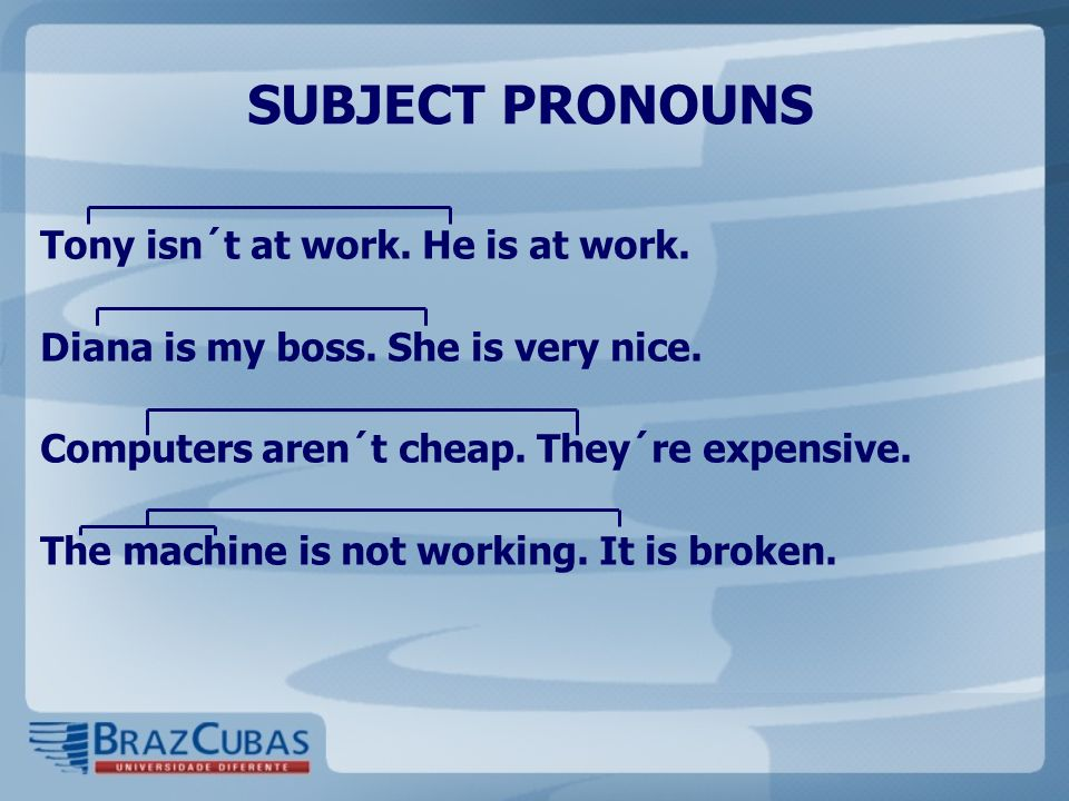 SUBJECT PRONOUNS Tony isn´t at work. He is at work. Diana is my boss. She is very nice. Computers aren´t cheap. They´re expensive. The machine is not