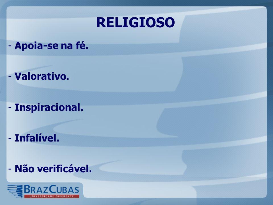 RELIGIOSO - Apoia-se na fé. - Valorativo. - Inspiracional. - Infalível. - Não verificável.