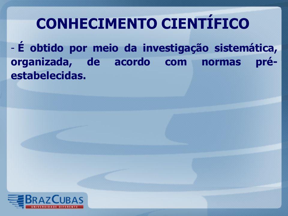 CONHECIMENTO CIENTÍFICO - É obtido por meio da investigação sistemática, organizada, de acordo com normas pré- estabelecidas.