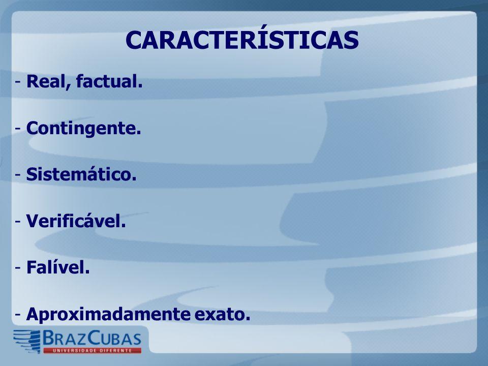 CARACTERÍSTICAS - Real, factual. - Contingente. - Sistemático. - Verificável. - Falível. - Aproximadamente exato.