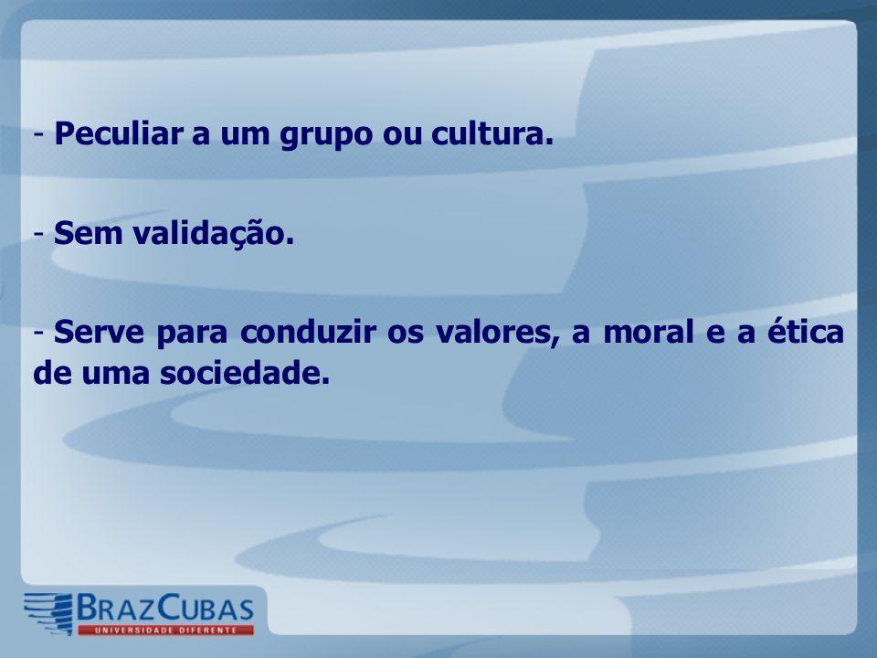 - Peculiar a um grupo ou cultura. - Sem validação. - Serve para conduzir os valores, a moral e a ética de uma sociedade.