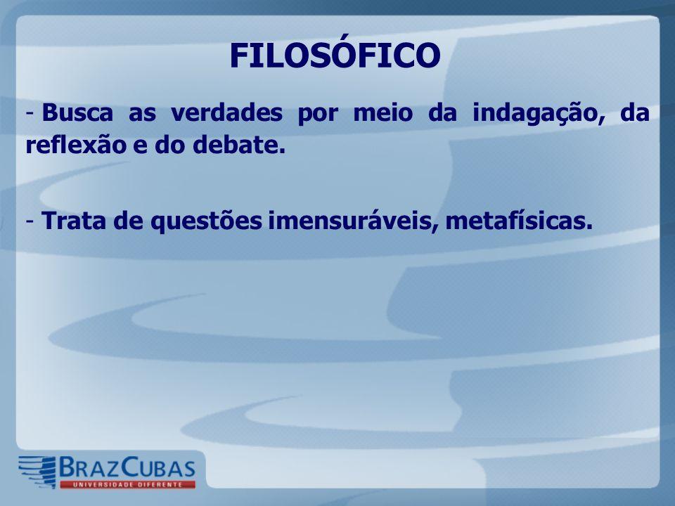 FILOSÓFICO - Busca as verdades por meio da indagação, da reflexão e do debate. - Trata de questões imensuráveis, metafísicas.