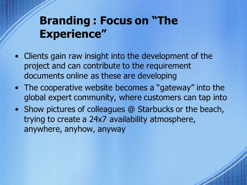 Branding : Focus on The Experience Clients gain raw insight into the development of the project and can contribute to the requirement documents online as these are developing The cooperative website becomes a gateway into the global expert community, where customers can tap into Show pictures of colleagues @ Starbucks or the beach, trying to create a 24x7 availability atmosphere, anywhere, anyhow, anyway