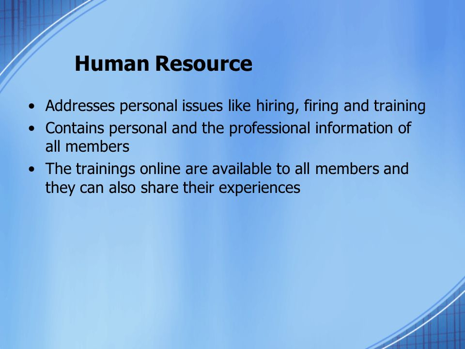 Human Resource Addresses personal issues like hiring, firing and training Contains personal and the professional information of all members The trainings online are available to all members and they can also share their experiences