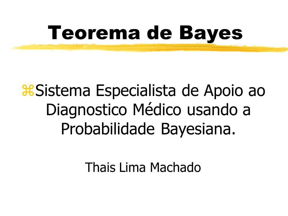 Teorema de Bayes zSistema Especialista de Apoio ao Diagnostico Médico usando a Probabilidade Bayesiana. Thais Lima Machado