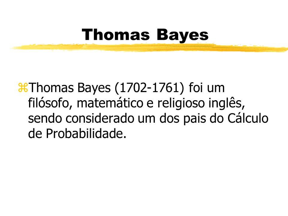 Thomas Bayes zThomas Bayes (1702-1761) foi um filósofo, matemático e religioso inglês, sendo considerado um dos pais do Cálculo de Probabilidade.
