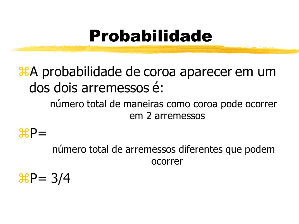 Probabilidade zA probabilidade de coroa aparecer em um dos dois arremessos é: número total de maneiras como coroa pode ocorrer em 2 arremessos zP= núm