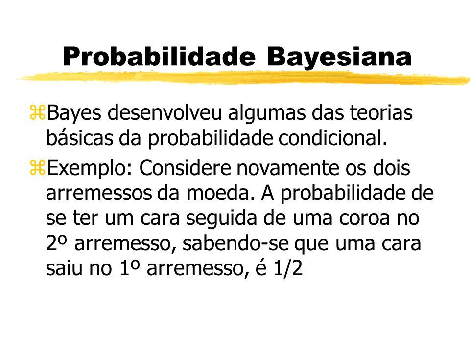 Probabilidade Bayesiana zBayes desenvolveu algumas das teorias básicas da probabilidade condicional. zExemplo: Considere novamente os dois arremessos