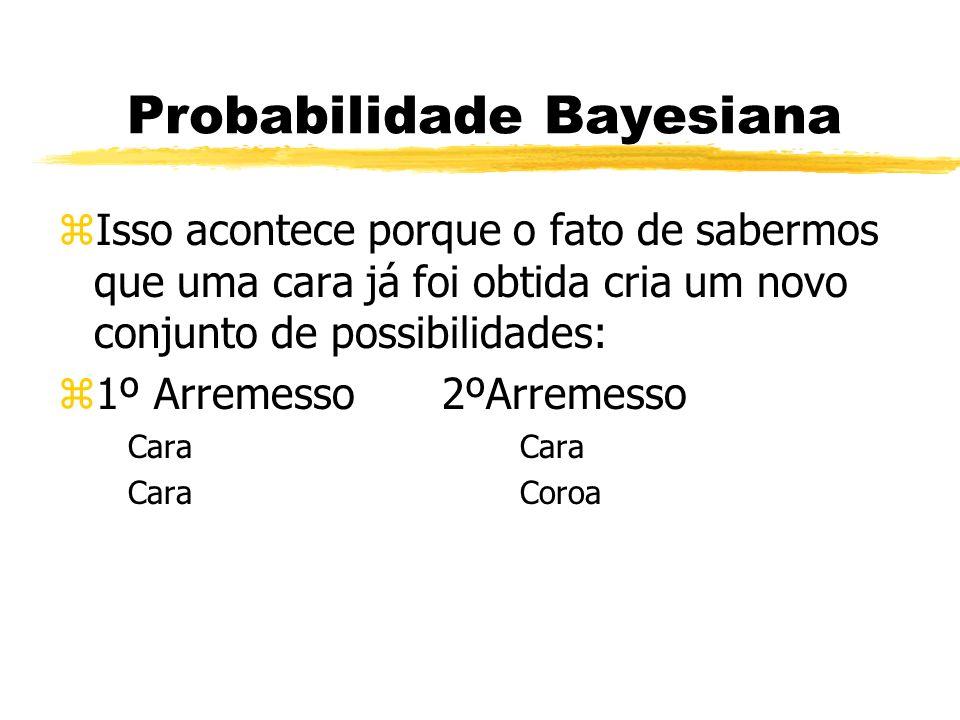 Probabilidade Bayesiana zIsso acontece porque o fato de sabermos que uma cara já foi obtida cria um novo conjunto de possibilidades: z1º Arremesso2ºAr