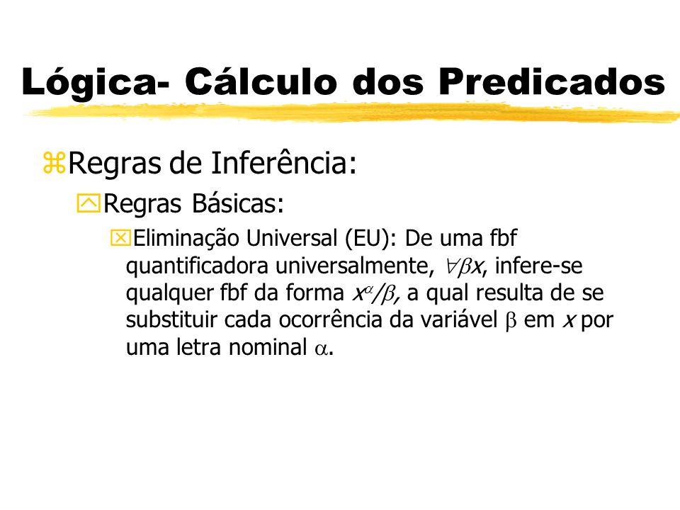 Lógica- Cálculo dos Predicados zRegras de Inferência: yRegras Básicas: xIntrodução Universal (IU): De uma fbf x contendo uma letra nominal, que não corre em qualquer premissa ou em qualquer hipótese vigente na linha em que x ocorre, infere-se uma fbf da forma x /, onde x / é resultado de se substituir todas as ocorrências de em x por uma variável que não ocorra em x.