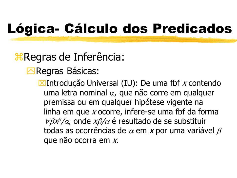 Lógica- Cálculo dos Predicados zRegras de Inferência: yRegras Básicas: xIntrodução Existencial (IE): Dada um fbf x contendo uma letra nominal, infere-se uma fbf da forma x /, onde x / é resultado de se substituir uma ou mais ocorrências de em x por uma variável que não ocorra em x.