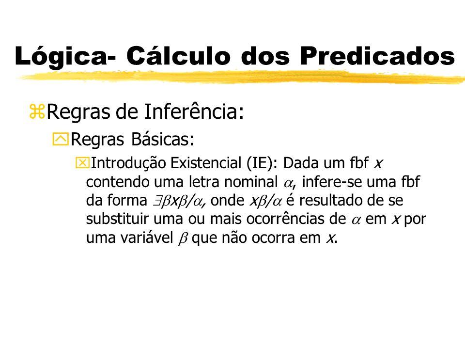 Lógica- Cálculo dos Predicados zRegras de Inferência: yRegras Básicas: xEliminação Existencial (EE): Dada uma fbf quantificada existencialmente, x e uma derivação de uma conclusão y a partir da hipótese do tipo x / (o resultado de se substituir cada ocorrência da variável em x por uma letra nominal que não ocorra em x), descarta-se x / e afirma-se y.