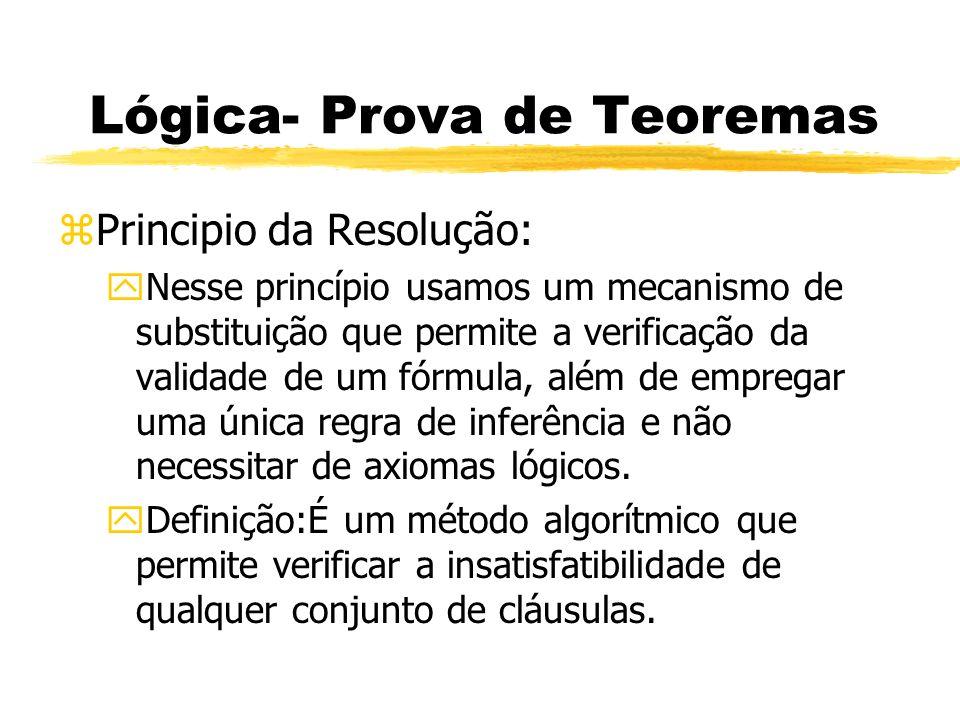 Lógica- Prova de Teoremas zTermos importantes para o uso do Princípio da Resolução: yProfundidade: Se a cláusulas vazia sempre é produzida, o conjunto original deve Ter sido insatisfatível.