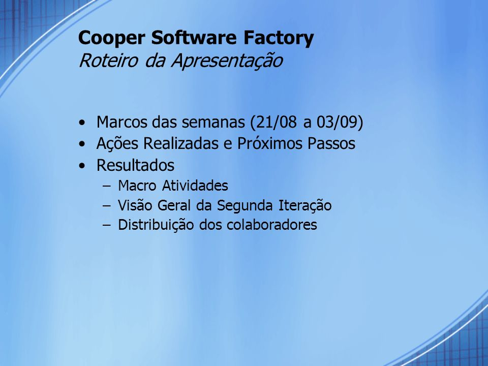 Cooper Software Factory – Marcos Semana (21/08 a 03/09) Descrição Data Início /Plano Data Término% At10 - Codificação - Módulos 1,2, 3 (correção bugs)21/8/20062/9/2006 60% At9.1e At12.1 - Validação e Testes - Módulo 1, 2 e 3 28/7/200625/8/200670% At7.2 - Layout do protótipo - Módulo 421/8/20062/9/2006 100% At10.2 - Codificação do Sistema - Módulo 421/8/20062/9/2006 50% At11.2 - Release – Módulo 427/8/20062/9/2006 100% At9.2 / At13 – Validação/Testes do Módulo 427/8/20068/9/2006 10% At10.2 - Codificação do Sistema - Módulo 4 (correção)30/8/20068/9/2006 At17 - Liberação do Release final da iteração3/9/20068/9/2006