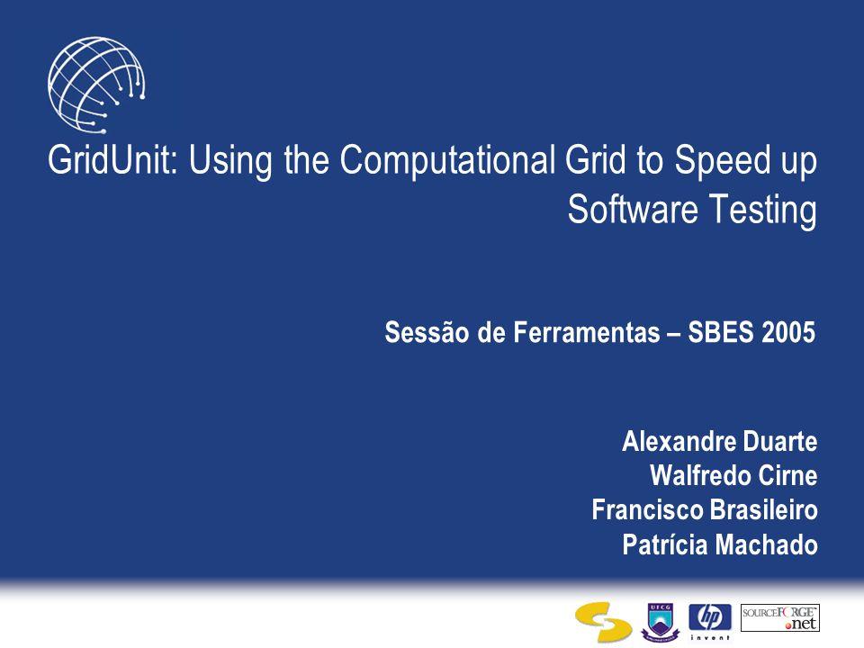 Alexandre Duarte Walfredo Cirne Francisco Brasileiro Patrícia Machado GridUnit: Using the Computational Grid to Speed up Software Testing Sessão de Ferramentas – SBES 2005