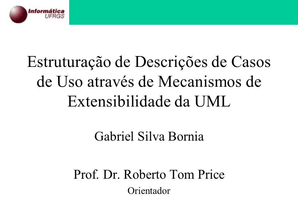 Estruturação de Descrições de Casos de Uso através de Mecanismos de Extensibilidade da UML Gabriel Silva Bornia Prof. Dr. Roberto Tom Price Orientador
