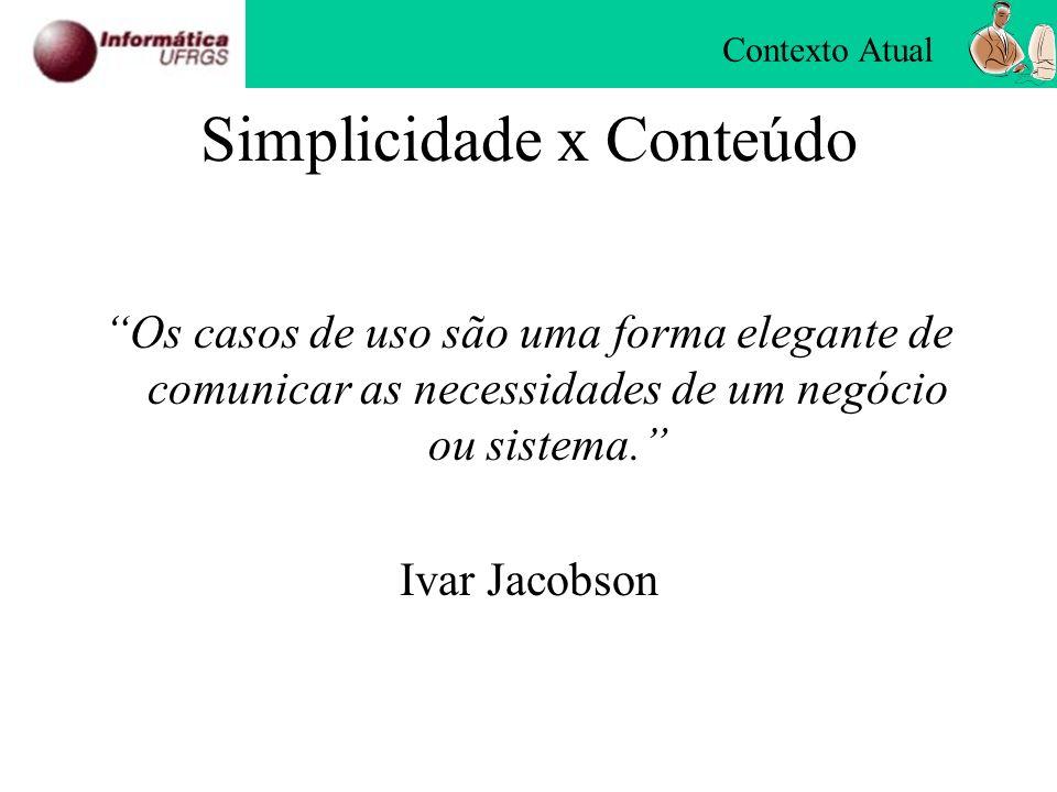 Simplicidade x Conteúdo Os casos de uso são uma forma elegante de comunicar as necessidades de um negócio ou sistema. Ivar Jacobson Contexto Atual