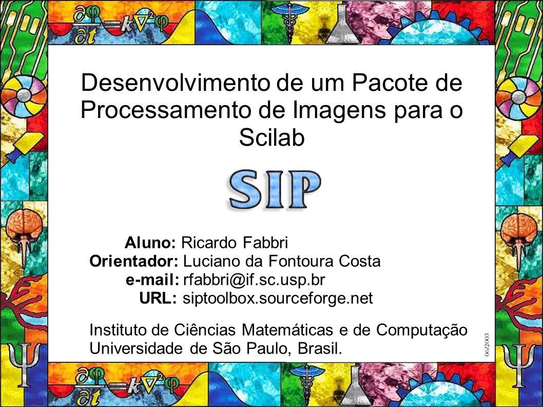Desenvolvimento de um Pacote de Processamento de Imagens para o Scilab Aluno: Ricardo Fabbri Orientador: Luciano da Fontoura Costa e-mail: rfabbri@if.